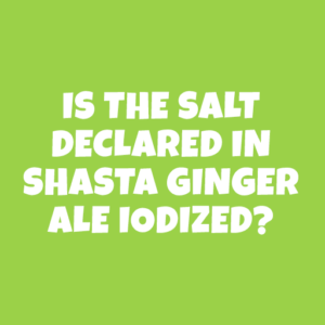 Is the Salt declared in Shasta Ginger Ale iodized?